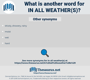 in all weather(s), synonym in all weather(s), another word for in all weather(s), words like in all weather(s), thesaurus in all weather(s)