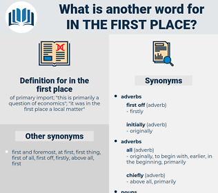 in the first place, synonym in the first place, another word for in the first place, words like in the first place, thesaurus in the first place