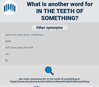 in the teeth of something, synonym in the teeth of something, another word for in the teeth of something, words like in the teeth of something, thesaurus in the teeth of something