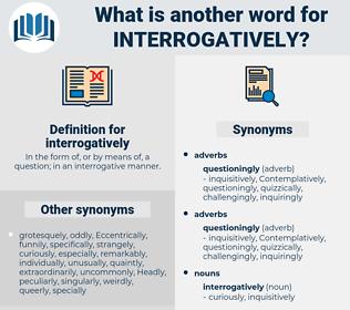 interrogatively, synonym interrogatively, another word for interrogatively, words like interrogatively, thesaurus interrogatively