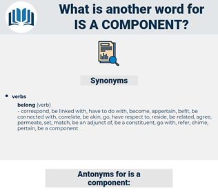 is a component, synonym is a component, another word for is a component, words like is a component, thesaurus is a component