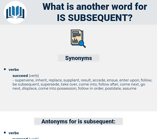 is subsequent, synonym is subsequent, another word for is subsequent, words like is subsequent, thesaurus is subsequent