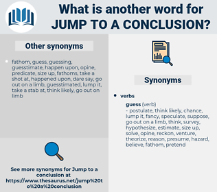 jump to a conclusion, synonym jump to a conclusion, another word for jump to a conclusion, words like jump to a conclusion, thesaurus jump to a conclusion