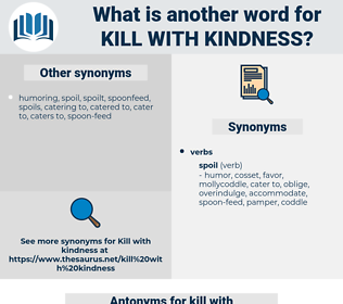 kill with kindness, synonym kill with kindness, another word for kill with kindness, words like kill with kindness, thesaurus kill with kindness