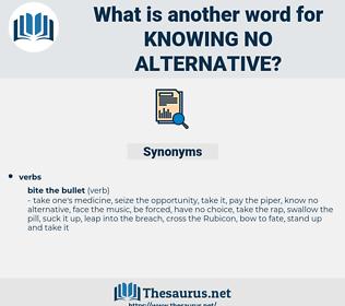 knowing no alternative, synonym knowing no alternative, another word for knowing no alternative, words like knowing no alternative, thesaurus knowing no alternative