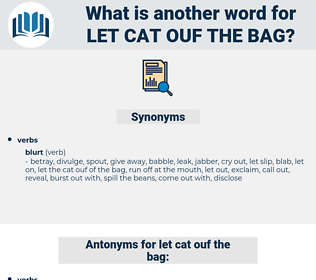 let cat ouf the bag, synonym let cat ouf the bag, another word for let cat ouf the bag, words like let cat ouf the bag, thesaurus let cat ouf the bag