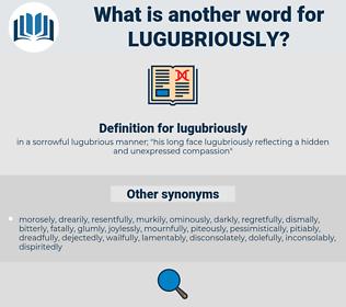 lugubriously, synonym lugubriously, another word for lugubriously, words like lugubriously, thesaurus lugubriously