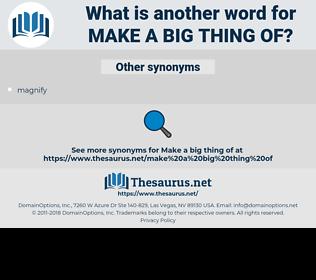 make a big thing of, synonym make a big thing of, another word for make a big thing of, words like make a big thing of, thesaurus make a big thing of