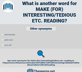 make (for) interesting/tedious etc. reading, synonym make (for) interesting/tedious etc. reading, another word for make (for) interesting/tedious etc. reading, words like make (for) interesting/tedious etc. reading, thesaurus make (for) interesting/tedious etc. reading