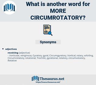 more circumrotatory, synonym more circumrotatory, another word for more circumrotatory, words like more circumrotatory, thesaurus more circumrotatory