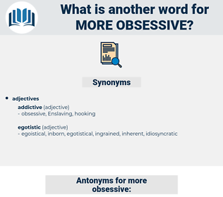 more obsessive, synonym more obsessive, another word for more obsessive, words like more obsessive, thesaurus more obsessive