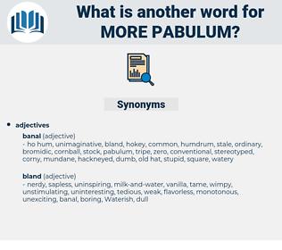 more pabulum, synonym more pabulum, another word for more pabulum, words like more pabulum, thesaurus more pabulum