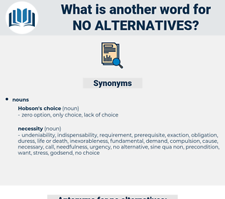 no alternatives, synonym no alternatives, another word for no alternatives, words like no alternatives, thesaurus no alternatives