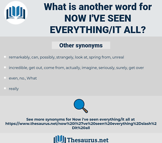 now I've seen everything/it all, synonym now I've seen everything/it all, another word for now I've seen everything/it all, words like now I've seen everything/it all, thesaurus now I've seen everything/it all