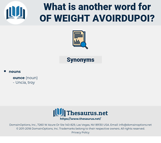 of weight avoirdupoi, synonym of weight avoirdupoi, another word for of weight avoirdupoi, words like of weight avoirdupoi, thesaurus of weight avoirdupoi