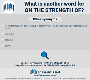 on the strength of, synonym on the strength of, another word for on the strength of, words like on the strength of, thesaurus on the strength of