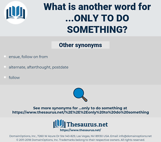 ...only to do something, synonym ...only to do something, another word for ...only to do something, words like ...only to do something, thesaurus ...only to do something
