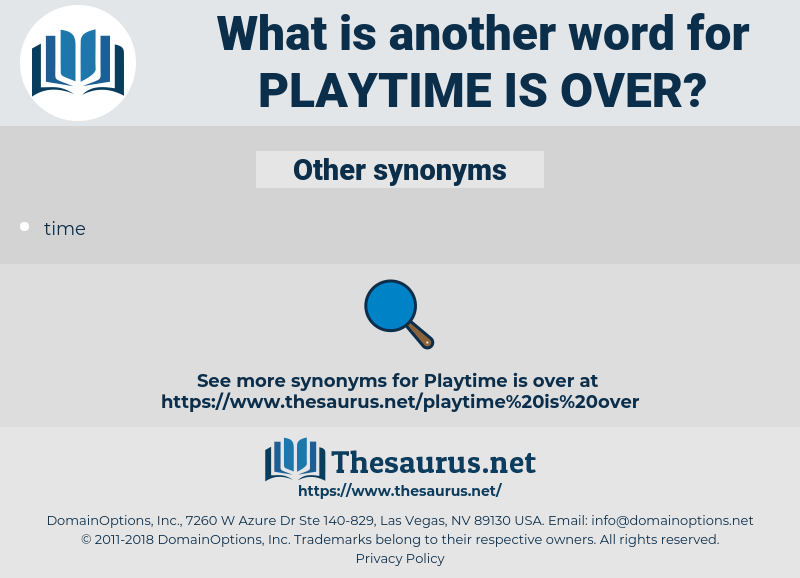 playtime is over, synonym playtime is over, another word for playtime is over, words like playtime is over, thesaurus playtime is over