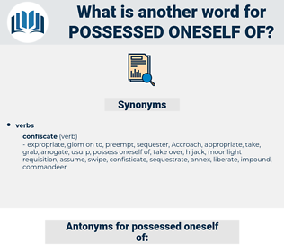 possessed oneself of, synonym possessed oneself of, another word for possessed oneself of, words like possessed oneself of, thesaurus possessed oneself of