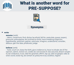 pre-suppose, synonym pre-suppose, another word for pre-suppose, words like pre-suppose, thesaurus pre-suppose