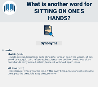 sitting on one's hands, synonym sitting on one's hands, another word for sitting on one's hands, words like sitting on one's hands, thesaurus sitting on one's hands