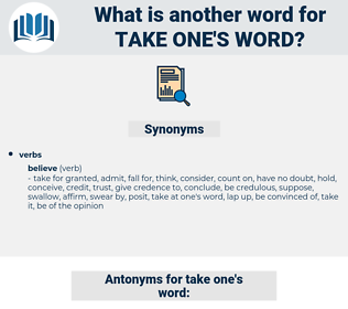 take one's word, synonym take one's word, another word for take one's word, words like take one's word, thesaurus take one's word