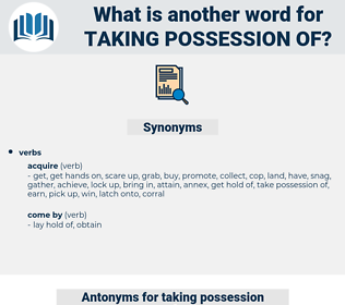 taking possession of, synonym taking possession of, another word for taking possession of, words like taking possession of, thesaurus taking possession of