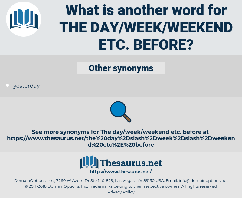 the day/week/weekend etc. before, synonym the day/week/weekend etc. before, another word for the day/week/weekend etc. before, words like the day/week/weekend etc. before, thesaurus the day/week/weekend etc. before