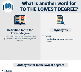 to the lowest degree, synonym to the lowest degree, another word for to the lowest degree, words like to the lowest degree, thesaurus to the lowest degree