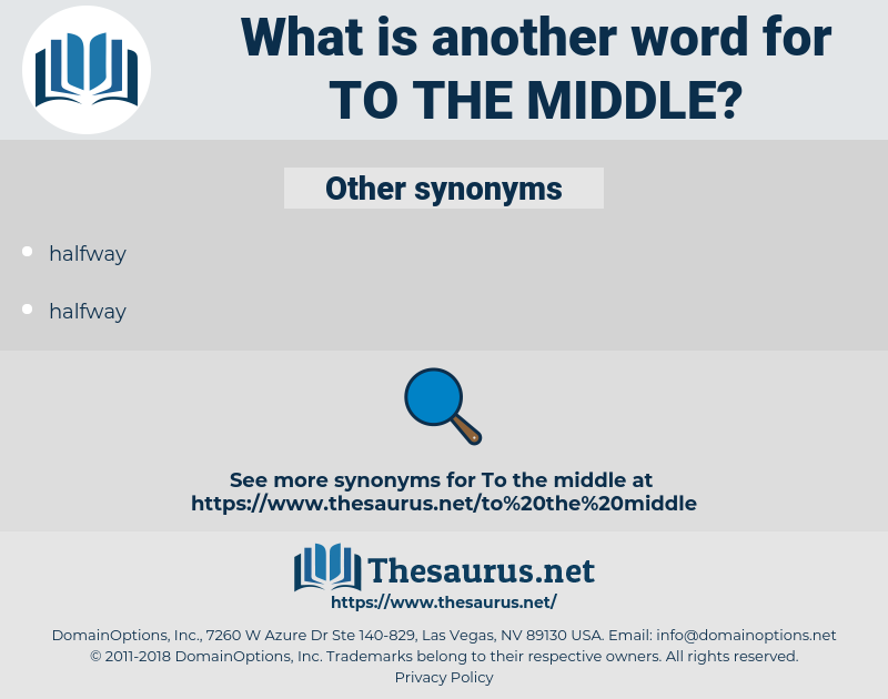 to the middle, synonym to the middle, another word for to the middle, words like to the middle, thesaurus to the middle