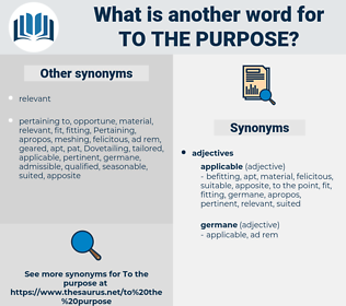 to the purpose, synonym to the purpose, another word for to the purpose, words like to the purpose, thesaurus to the purpose