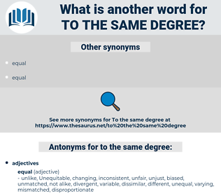 to the same degree, synonym to the same degree, another word for to the same degree, words like to the same degree, thesaurus to the same degree