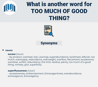too much of good thing, synonym too much of good thing, another word for too much of good thing, words like too much of good thing, thesaurus too much of good thing