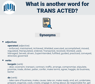 trans-acted, synonym trans-acted, another word for trans-acted, words like trans-acted, thesaurus trans-acted