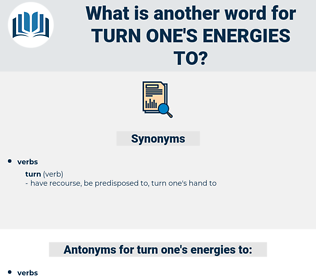 turn one's energies to, synonym turn one's energies to, another word for turn one's energies to, words like turn one's energies to, thesaurus turn one's energies to