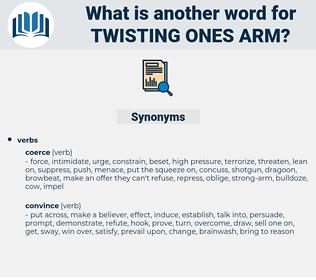 twisting ones arm, synonym twisting ones arm, another word for twisting ones arm, words like twisting ones arm, thesaurus twisting ones arm