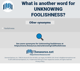 unknowing foolishness, synonym unknowing foolishness, another word for unknowing foolishness, words like unknowing foolishness, thesaurus unknowing foolishness
