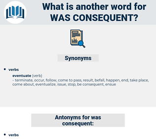 was consequent, synonym was consequent, another word for was consequent, words like was consequent, thesaurus was consequent