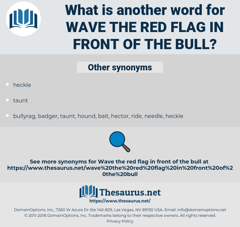 wave the red flag in front of the bull, synonym wave the red flag in front of the bull, another word for wave the red flag in front of the bull, words like wave the red flag in front of the bull, thesaurus wave the red flag in front of the bull