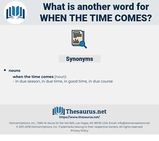 when the time comes, synonym when the time comes, another word for when the time comes, words like when the time comes, thesaurus when the time comes